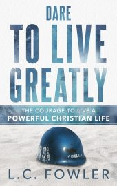 Dare To Live Greatly: The Courage To Live A Powerful Christian Life (DECEMBER 2019 RELEASE DATE)
